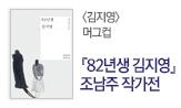 [82년생 김지영] 조남주 작가전(머그컵 선택: <82년생 김지영><사하맨션> 포함 소설 2만원 구매 시)