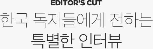Editor's Cut 한국 독자들에게 전하는 특별한 인터뷰