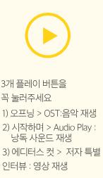 1) 오프닝 > OST:음악 재생 2) 시작하며 > Audio Play :      낭독 사운드 재생 3) 에디터스 컷 >  저자 특별 인터뷰 : 영상 재생