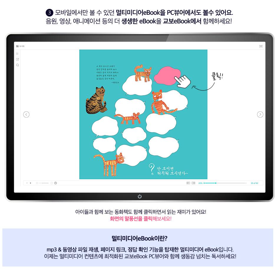 3. 모바일에서만 볼 수 있던 멀티미디어eBook을 PC뷰어에서도 볼수 있어요. 음원, 영상, 애니메이션 등의 더 생생한 eBook을 교보eBook에서 함께하세요! 아이들과 함께 보는 동화책도 함께 클릭하면서 읽는 재미가 있어요! 화면의 말풍선을 클릭해보세요! 멀티미디어eBook이란? mp3 & 동영상 파일 재생, 페이지 링크, 정답 확인 기능을 탑재한 멀티미디어 eBook입니다. 이제는 멀티미디어 컨텐츠에 최적화된 교보eBook PC뷰어와 함께 생동감 넘치는 독서하세요!