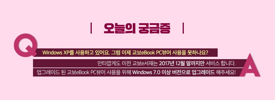 오늘의 궁금증 Windows XP를 사용하고 있어요. 그럼 이제 교보eBook PC뷰어 사용을 못하나요? 안타깝게도 이전 교보e서재는 2017년 12월 말까지만 서비스 합니다. 업그레이드 된 교보eBook PC뷰어 사용을 위해 Windows 7.0 이상 버전으로 업그레이드 해주세요.
