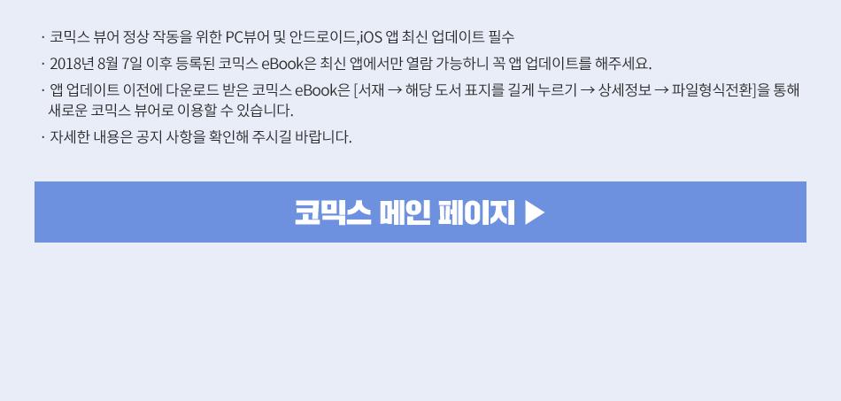 코믹스 뷰어 정상 작동을 위한 PC뷰어 및 안드로이드,iOS 앱 최신 업데이트 필수 2018년 8월 7일 이후 등록된 코믹스 eBook은 최신 앱에서만 열람 가능하니 꼭 앱 업데이트를 해주세요. 앱 업데이트 이전에 다운로드 받은 코믹스 eBook은 [서재 → 해당 도서 표지를 길게 누르기 → 상세정보 → 파일형식전환]을 통해 새로운 코믹스 뷰어로 이용할 수 있습니다.  자세한 내용은 공지 사항을 확인해 주시길 바랍니다.