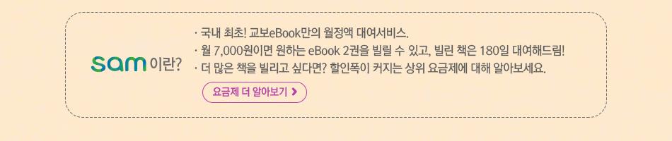 sam이란?  국내 최초! 교보eBook만의 월정액 대여서비스.월 7,000원이면 원하는 eBook 2권을 빌릴 수 있고, 빌린 책은 180일 대여해드림! 더 많은 책을 빌리고 싶다면? 할인폭이 커지는 상위 요금제에 대해 알아보세요.