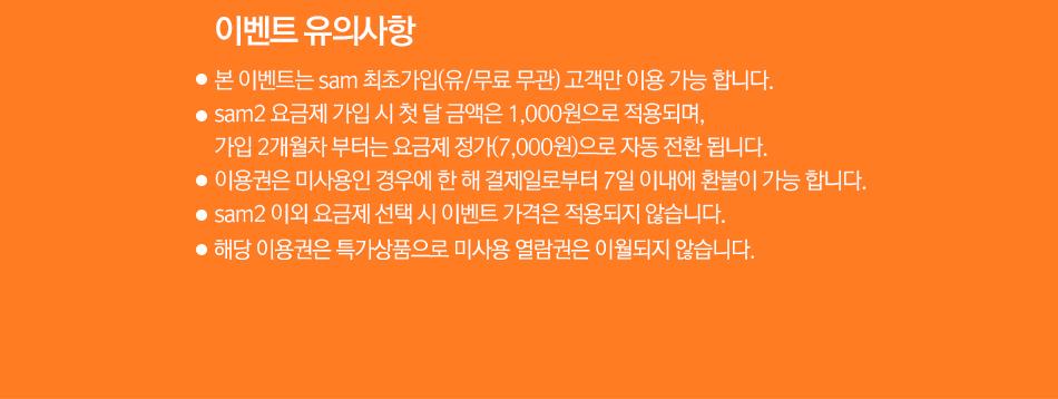 이벤트 유의사항 본 이벤트는 sam최초가입유유/무료 무관) 고객만 이용 가능 합니다. sam2 요금제 가입 시 첫 달 금액은 1,000원으로 적용되며, 가입2개월차 부터는 요금제 정가(7,000원)으로 자동 전환 됩니다. 이용권은 미사용인 경우에 한 해 결제일로부터 7일 이내에 환불이 가능 합니다. sam2 이외 요금제 선택 시 이벤트 가격은 적용되지 않습니다.