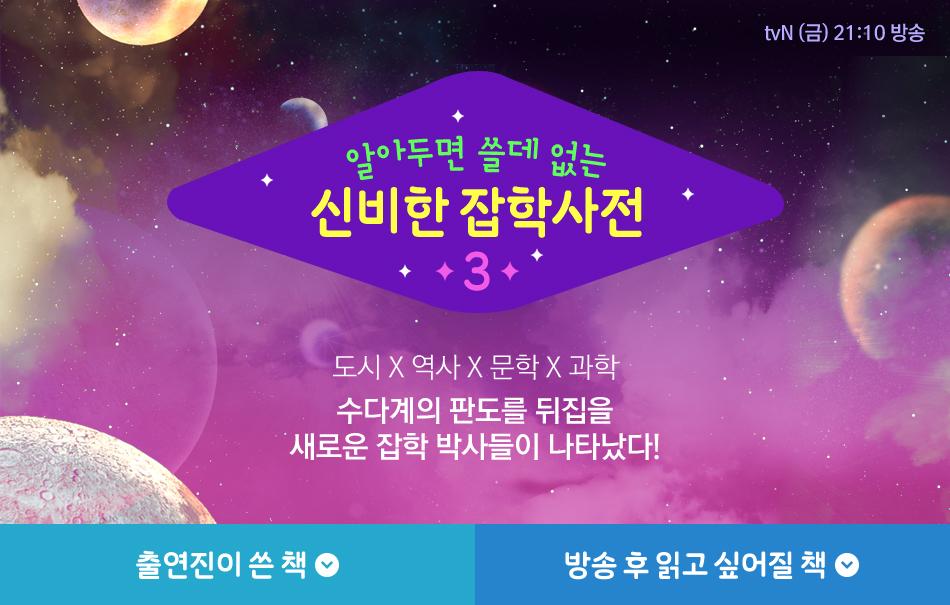 tvN (금) 21:10 방송 알아두면 쓸데 없는 신비한 잡학사전 3도시 X 역사 X 문학 X 과학 수다계의 판도를 뒤집을 새로운 잡학 박사들이 나타났다!