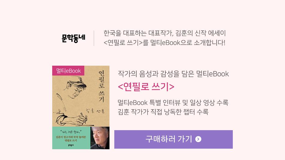 한국을 대표하는 대표작가, 김훈의 신작 에세이 <연필로 쓰기>를 멀티eBook으로 소개합니다!  작가의 음성과 감성을 담은 멀티eBook <연필로 쓰기> 멀티eBook 특별 인터뷰 및 일상 영상 수록김훈 작가가 직접 낭독한 챕터 수록