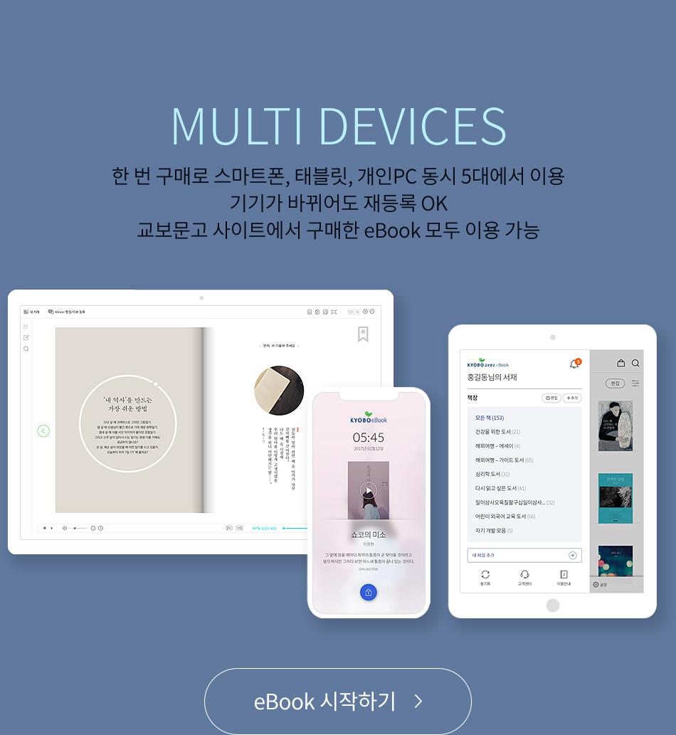 MULTI DEVICES 한 번 구매로 스마트폰, 태블릿, 개인PC 동시 5대에서 이용 기기가 바뀌어도 재등록 OK 교보문고 사이트에서 구매한 eBook 모두 이용 가능