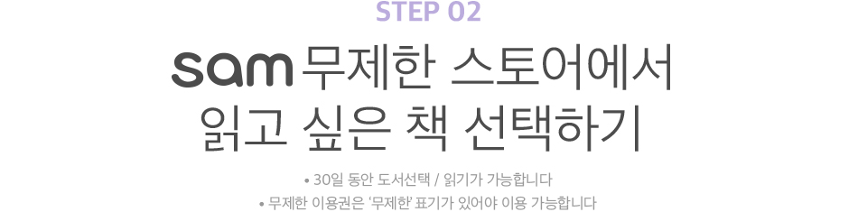 STEP 02 sam무제한 스토어에서 읽고 싶은 책 선택하기 30일 동안 도서선택 / 읽기가 가능합니다 무제한 이용권은 '무제한'표기가 있어야 이용 가능합니다
