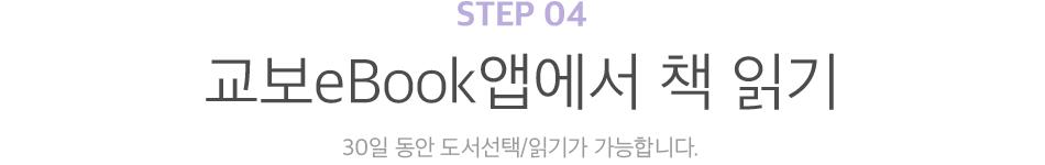 STEP 04 교보eBook앱에서 책 읽기 30일 동안 도서선택/읽기가 가능합니다.