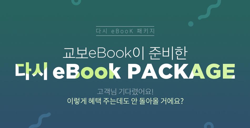 다시 eBooK 패키지 교보eBook이 준비한 다시 eBook PACKAG 고객님 기다렸어요! 이렇게 혜택 주는데도 안 돌아올 거에요?
