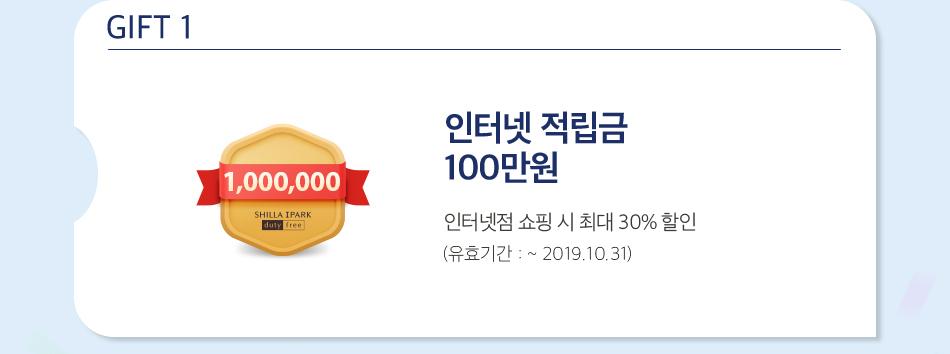 GIFT 1 인터넷 적립금 100만원 인터넷 쇼핑 시 최대 30% 할인 (유효기간 : ~ 2019.10.31)