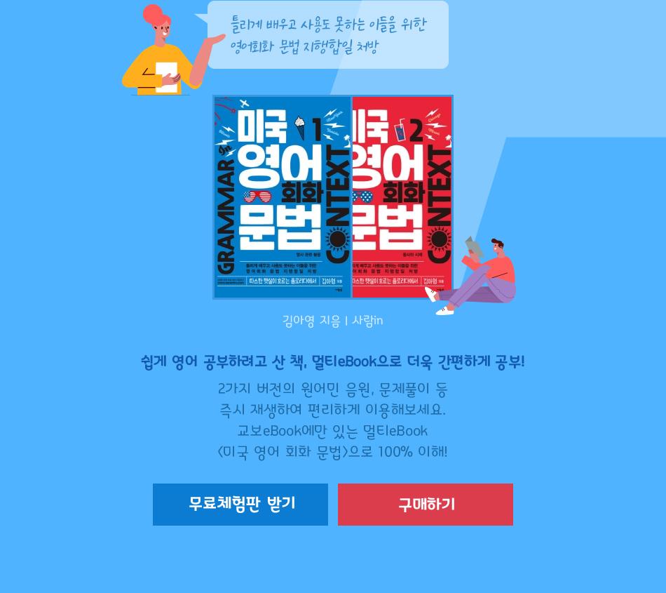 틀리게 배우고 사용도 못하는 이들을 위한 영어회화 문법 지행합일 처방 김아영 지음 | 사람in 쉽게 영어 공부하려고 산 책, 멀티eBook으로 더욱 간편하게 공부! 2가지 버전의 원어민 음원, 문제풀이 등 즉시 재생하여 편리하게 이용해보세요. 교보eBook에만 있는 멀티eBook <미국 영어 회화 문법>으로 100% 이해!