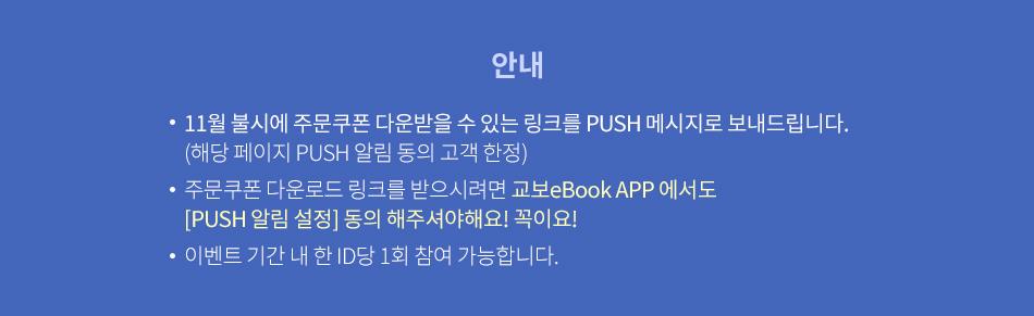 안내 11월 불시에 주문쿠폰 다운받을 수 있는 링크를 PUSH 메시지로 보내드립니다. (해당 페이지 PUSH 알림 동의 고객 한정) 주문쿠폰 다운로드 링크를 받으시려면 교보eBook APP 에서도 [PUSH 알림 설정] 동의 해주셔야해요! 꼭이요! 이벤트 기간 내 한 ID당 1회 참여 가능합니다.