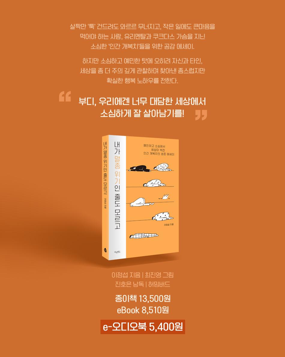 부디, 우리에겐 너무 대담한 세상에서 소심하게 잘 살아남기를! 종이책 13,500원 eBook 8,510원 e-오디오북 5,400원