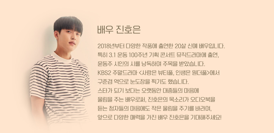 배우 진호은 2018년부터 다양한 작품에 출연한 20살 신예 배우입니다. 특히 3.1 운동 100주년 기획 콘서트 뮤직드라마에 출연, 윤동주 시인의 시를 낭독하며 주목을 받았습니다. KBS2 주말드라마 <사랑은 뷰티풀, 인생은 원더풀>에서 구준겸 역으로 눈도장을 찍기도 했습니다. 스타가 되기 보다는 오랫동안 대중들의 마음에 울림을 주는 배우로써, 진호은의 목소리가 오디오북을 듣는 청자들의 마음에도 작은 울림을 주기를 바라며, 앞으로 다양한 매력을 가진 배우 진호은을 기대해주세요!