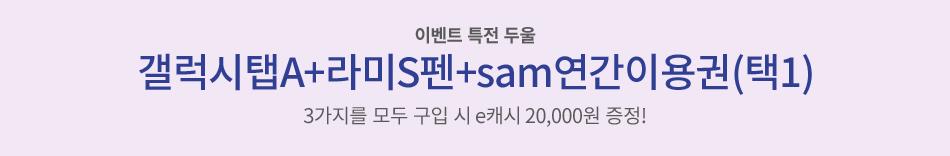 이벤트 특전 두울 갤럭시탭A+라미S펜+sam연간이용권(택1) 3가지를 모두 구입 시 e캐시 20,000원 증정!