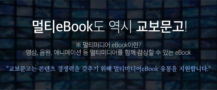 멀티eBook도 역시 교보문고! 멀티미디어 eBook이란? 영상, 음원, 애니메이션 등 멀티미디어를 함께 감상할 수 있는 eBook. 교보문고는 콘텐츠 경쟁력을 갖추기 위해 멀티미디어eBook 유통을 지원합니다.