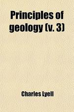 Principles of Geology (Volume 3); Being an Inquiry How for the Former Changes of the Earth's Surface Are Referrable to Causes Now in Operation