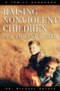 Raising Nonviolent Children in a Violent World : A Family Handbook