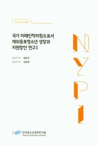 국가 미래인적자원으로서 재외동포청소년 성장과 지원방안 연구. 1(연구보고 18-R09)