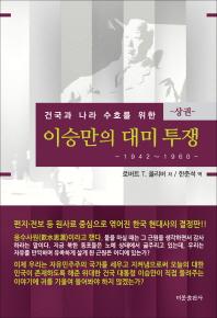 이승만의 대미투쟁(상): 1942-1960(건국과 나라 수호를 위한)