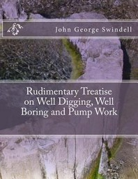 Rudimentary Treatise on Well Digging, Well Boring and Pump Work