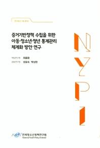 증거기반정책 수립을 위한 아동 청소년 청년 통계관리 체계화 방안 연구(연구보고 18-R10)