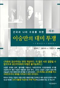 이승만의 대미투쟁(하): 1942-1960(건국과 나라 수호를 위한)