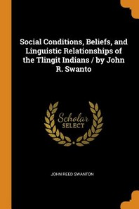 Social Conditions, Beliefs, and Linguistic Relationships of the Tlingit Indians / By John R. Swanto