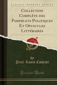 Collection Complete Des Pamphlets Politiques Et Opuscules Litteraires (Classic Reprint)