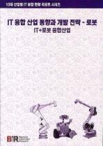 IT 융합 산업 동향과 개발 전략: 로봇(10대 산업별 IT 융합 현황 리포트 시리즈)