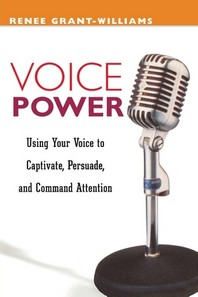 Voice Power : Using Your Voice to Captivate, Persuade, and Command Attention