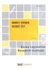 재해복구 관련법제 개선방안 연구(현안분석 2011-11)