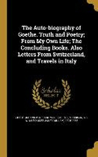 The Auto-Biography of Goethe. Truth and Poetry; From My Own Life; The Concluding Books. Also Letters from Switzerland, and Travels in Italy