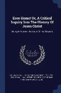 Ecce Homo! Or, a Critical Inquiry Into the History of Jesus Christ