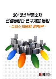 부품소재 산업동향과 연구개발 동향: 슈퍼소재융합 WPM편(2012)