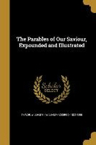 The Parables of Our Saviour, Expounded and Illustrated
