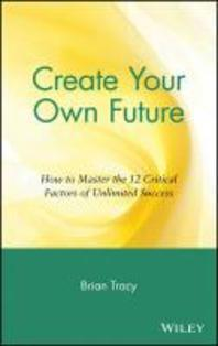 Create Your Own Future : How to Master the 12 Critical Factors of Unlimited Success
