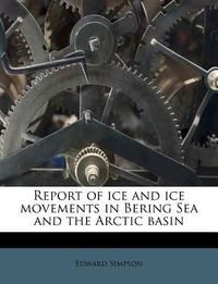 Report of Ice and Ice Movements in Bering Sea and the Arctic Basin
