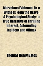 Marvelous Evidence, Or, a Witness from the Grave; A Psychological Study a True Narrative of Thrilling Interest, Astounding Incident and Climax