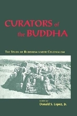 Curators of the Buddha : The Study of Buddhism Under Colonialism