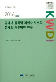 군대내 성폭력 피해자 보호의 문제와 개선방안 연구(2016)(2016 연구보고서 19)