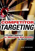 Competitor Targeting : Strategic Approach to Winning the Battle for Ma