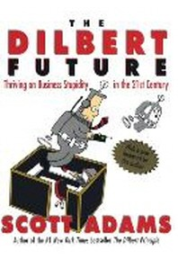 Dilbert Future : Thriving on Business Stupidity in the 21st Century