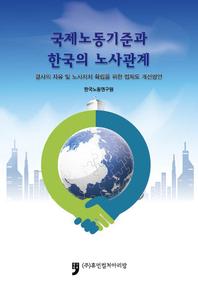 국제노동기준과 한국의 노사관계 - 결사의 자유 및 노사자치 확립을 위한 법제도 개선방안 -