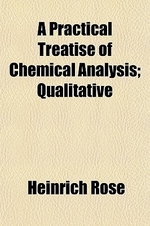 A Practical Treatise of Chemical Analysis Volume 1; Qualitative