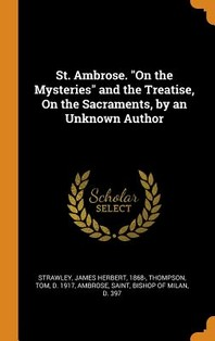 St. Ambrose. on the Mysteries and the Treatise, on the Sacraments, by an Unknown Author
