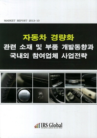 자동차 경량화 관련 소재 및 부품 개발동향과 국내외 참여업체 사업전략(Market Report 2013-10)