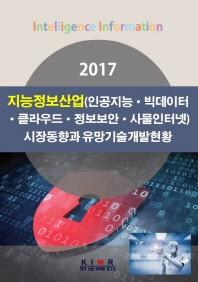 지능정보산업(인공지능 빅데이터 클라우드 정보보안 사물인터넷) 시장동향과 유망기술개발현황(2017)