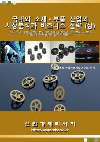 국내외 소재ㆍ부품 산업의 시장분석과 비즈니스 전략(상)